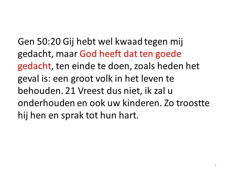 7 Gen 50:20 Gij hebt wel kwaad tegen mij gedacht, maar God heeft dat ten goede gedacht, ten einde te doen, zoals heden het geval is: een groot volk in het leven te behouden.