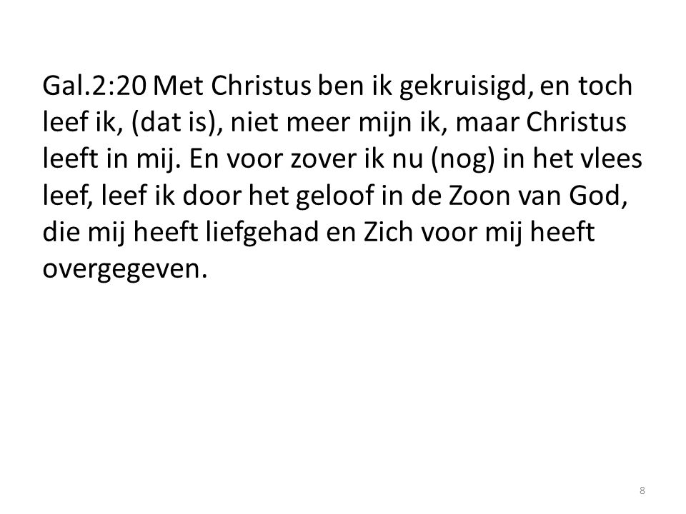 8 Gal.2:20 Met Christus ben ik gekruisigd, en toch leef ik, (dat is), niet meer mijn ik, maar Christus leeft in mij.