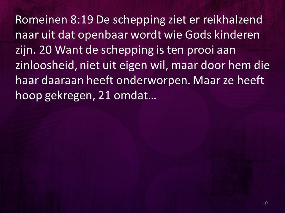 10 Romeinen 8:19 De schepping ziet er reikhalzend naar uit dat openbaar wordt wie Gods kinderen zijn. 20 Want de schepping is ten prooi aan zinlooshei