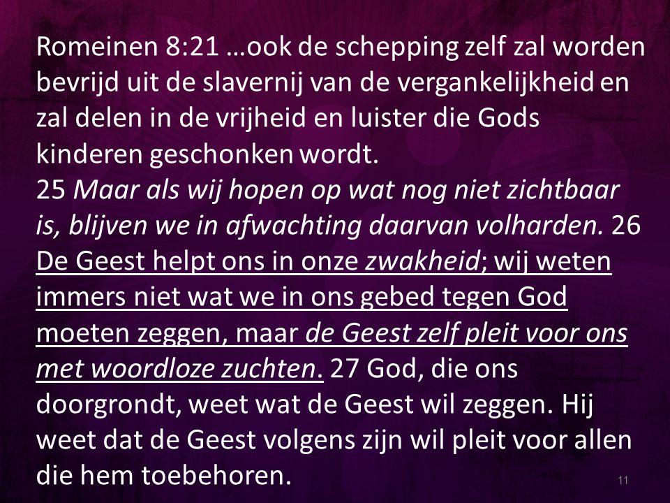 11 Romeinen 8:21 …ook de schepping zelf zal worden bevrijd uit de slavernij van de vergankelijkheid en zal delen in de vrijheid en luister die Gods kinderen geschonken wordt.