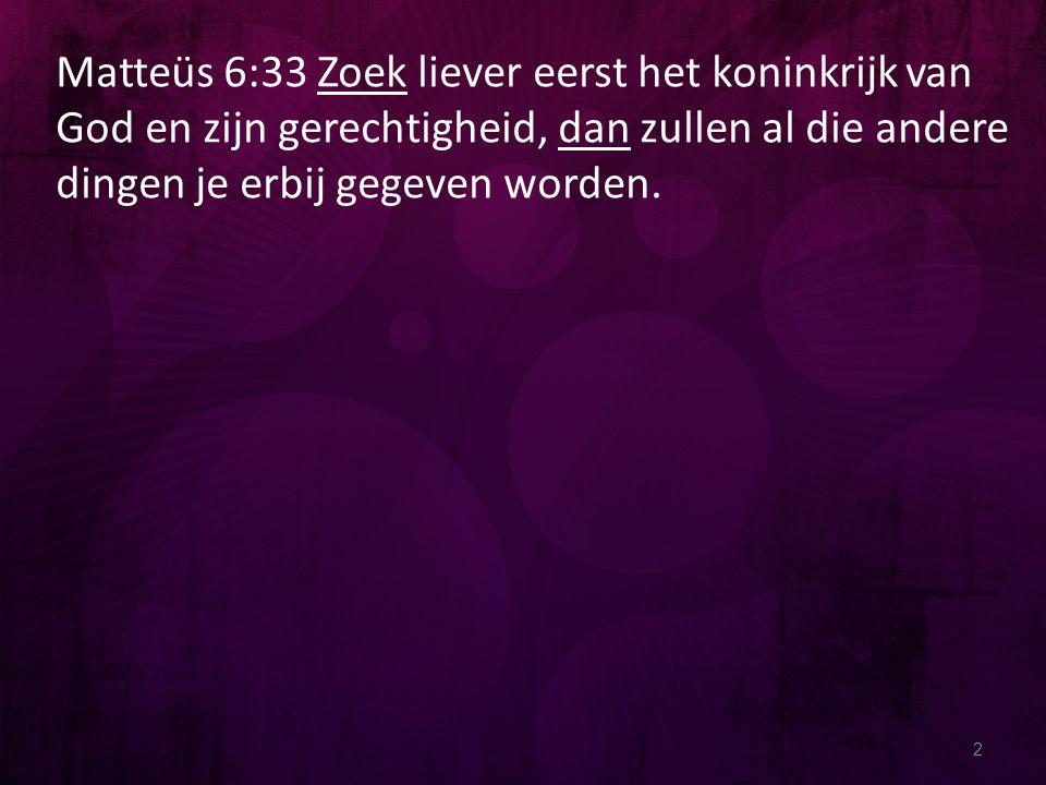 2 Matteüs 6:33 Zoek liever eerst het koninkrijk van God en zijn gerechtigheid, dan zullen al die andere dingen je erbij gegeven worden.