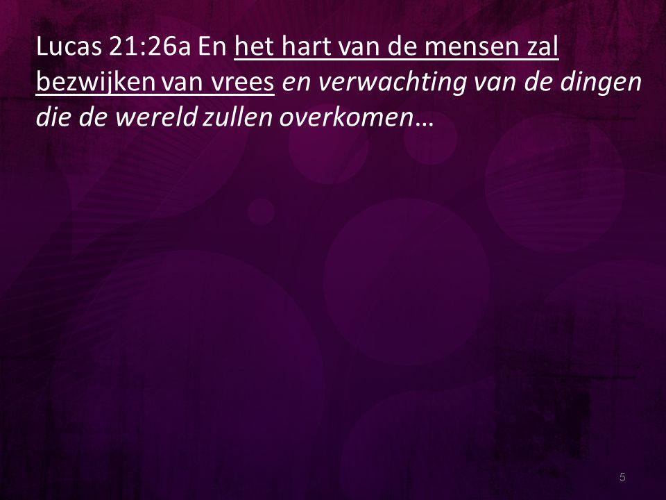 5 Lucas 21:26a En het hart van de mensen zal bezwijken van vrees en verwachting van de dingen die de wereld zullen overkomen…