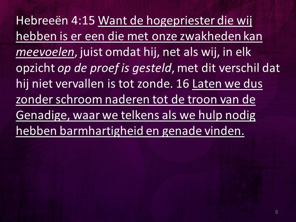 8 Hebreeën 4:15 Want de hogepriester die wij hebben is er een die met onze zwakheden kan meevoelen, juist omdat hij, net als wij, in elk opzicht op de