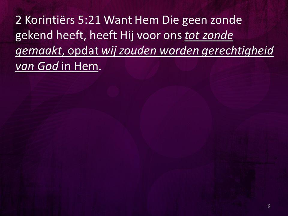 9 2 Korintiërs 5:21 Want Hem Die geen zonde gekend heeft, heeft Hij voor ons tot zonde gemaakt, opdat wij zouden worden gerechtigheid van God in Hem.