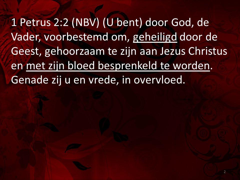 1 Petrus 2:2 (NBV) (U bent) door God, de Vader, voorbestemd om, geheiligd door de Geest, gehoorzaam te zijn aan Jezus Christus en met zijn bloed bespr