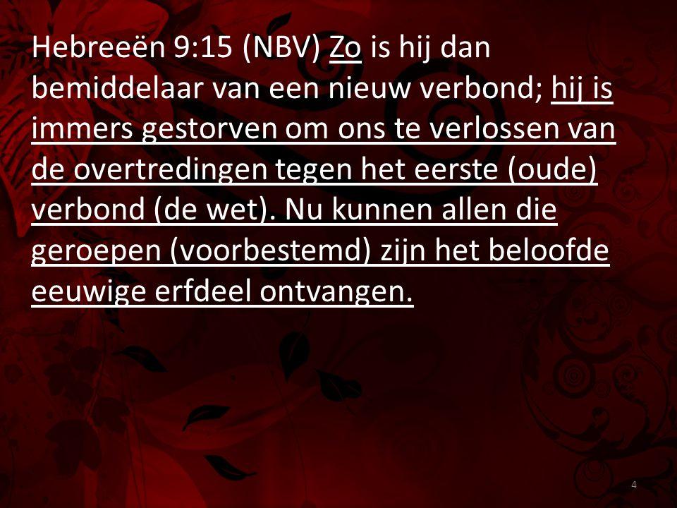 Hebreeën 9:15 (NBV) Zo is hij dan bemiddelaar van een nieuw verbond; hij is immers gestorven om ons te verlossen van de overtredingen tegen het eerste
