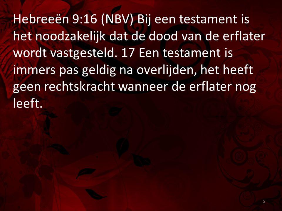Hebreeën 9:16 (NBV) Bij een testament is het noodzakelijk dat de dood van de erflater wordt vastgesteld. 17 Een testament is immers pas geldig na over