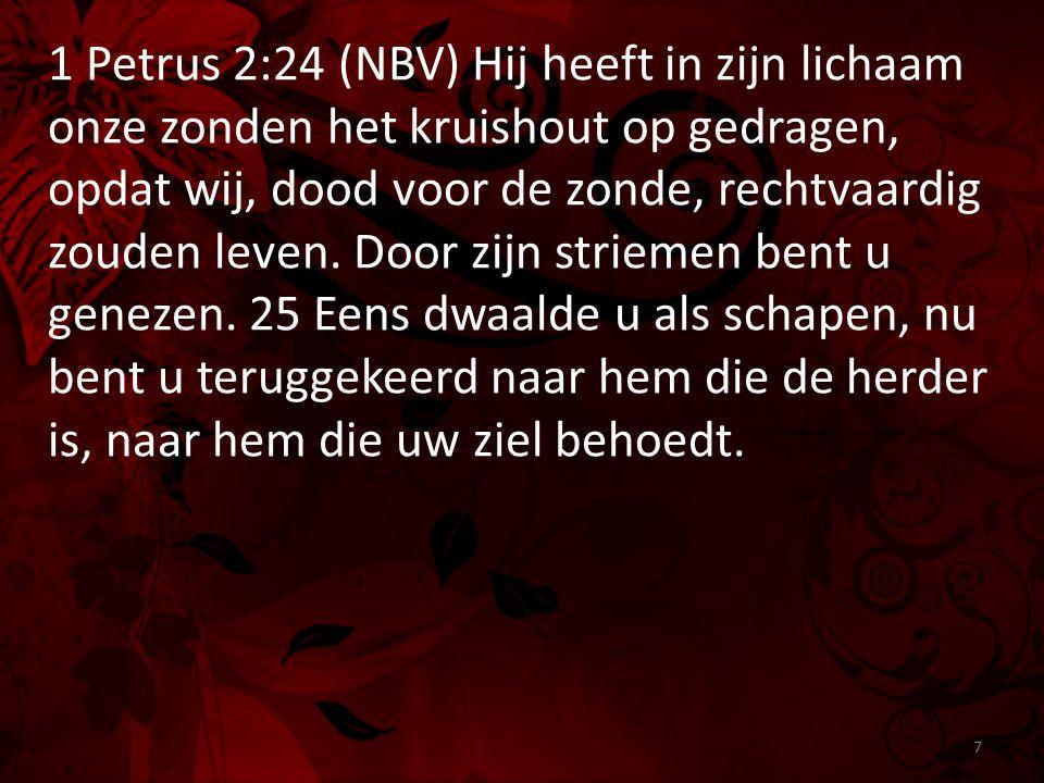 1 Petrus 2:24 (NBV) Hij heeft in zijn lichaam onze zonden het kruishout op gedragen, opdat wij, dood voor de zonde, rechtvaardig zouden leven. Door zi