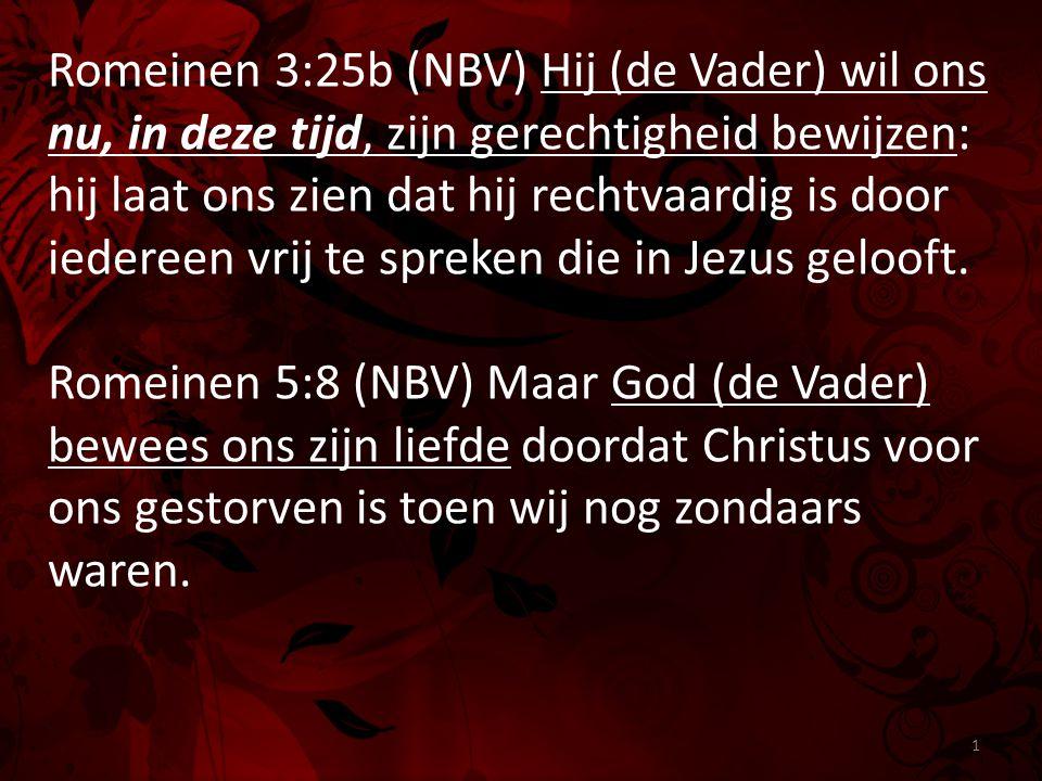Romeinen 3:25b (NBV) Hij (de Vader) wil ons nu, in deze tijd, zijn gerechtigheid bewijzen: hij laat ons zien dat hij rechtvaardig is door iedereen vrij te spreken die in Jezus gelooft.