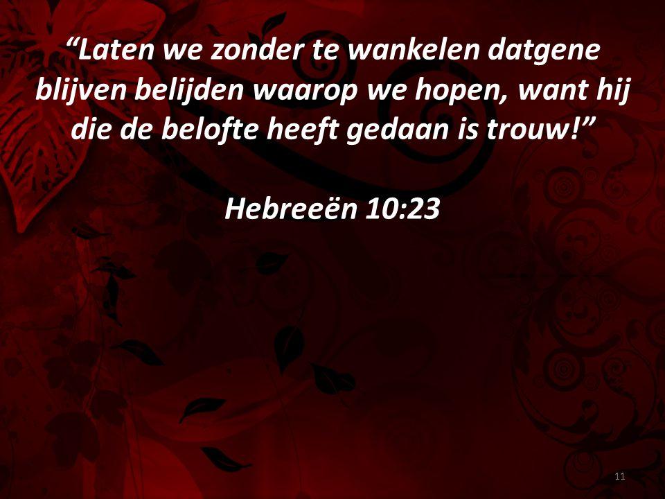 Laten we zonder te wankelen datgene blijven belijden waarop we hopen, want hij die de belofte heeft gedaan is trouw! Hebreeën 10:23 11