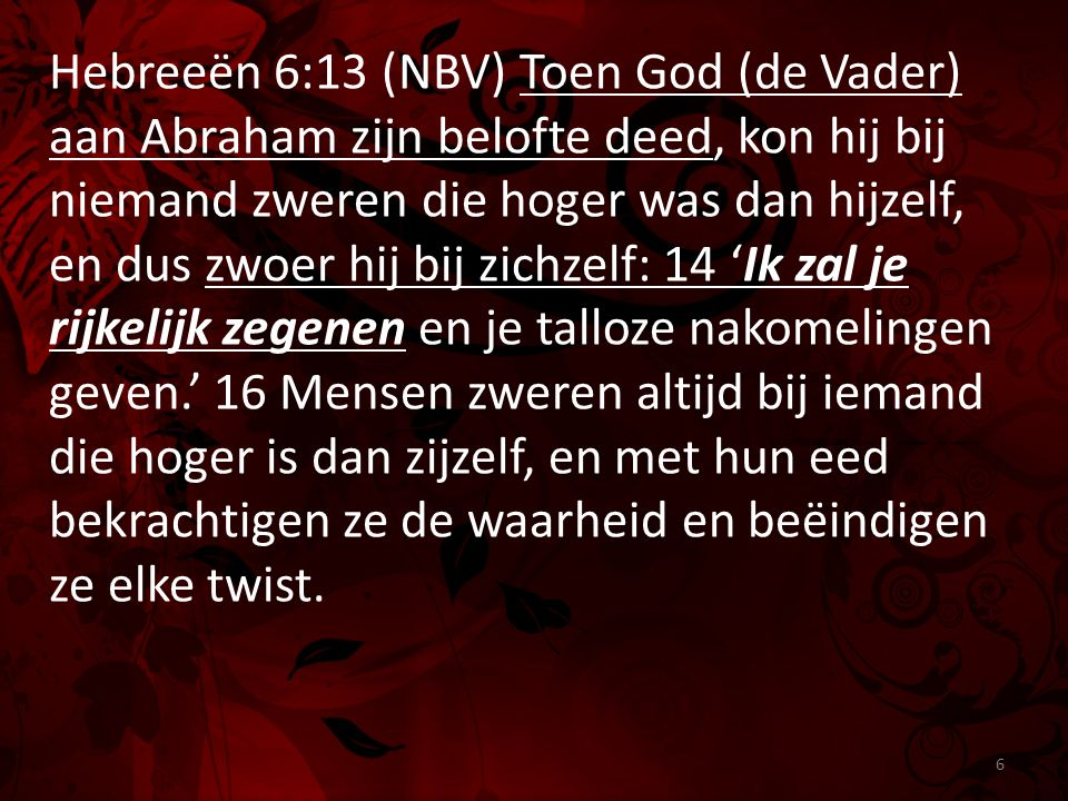 Hebreeën 6:13 (NBV) Toen God (de Vader) aan Abraham zijn belofte deed, kon hij bij niemand zweren die hoger was dan hijzelf, en dus zwoer hij bij zichzelf: 14 'Ik zal je rijkelijk zegenen en je talloze nakomelingen geven.' 16 Mensen zweren altijd bij iemand die hoger is dan zijzelf, en met hun eed bekrachtigen ze de waarheid en beëindigen ze elke twist.