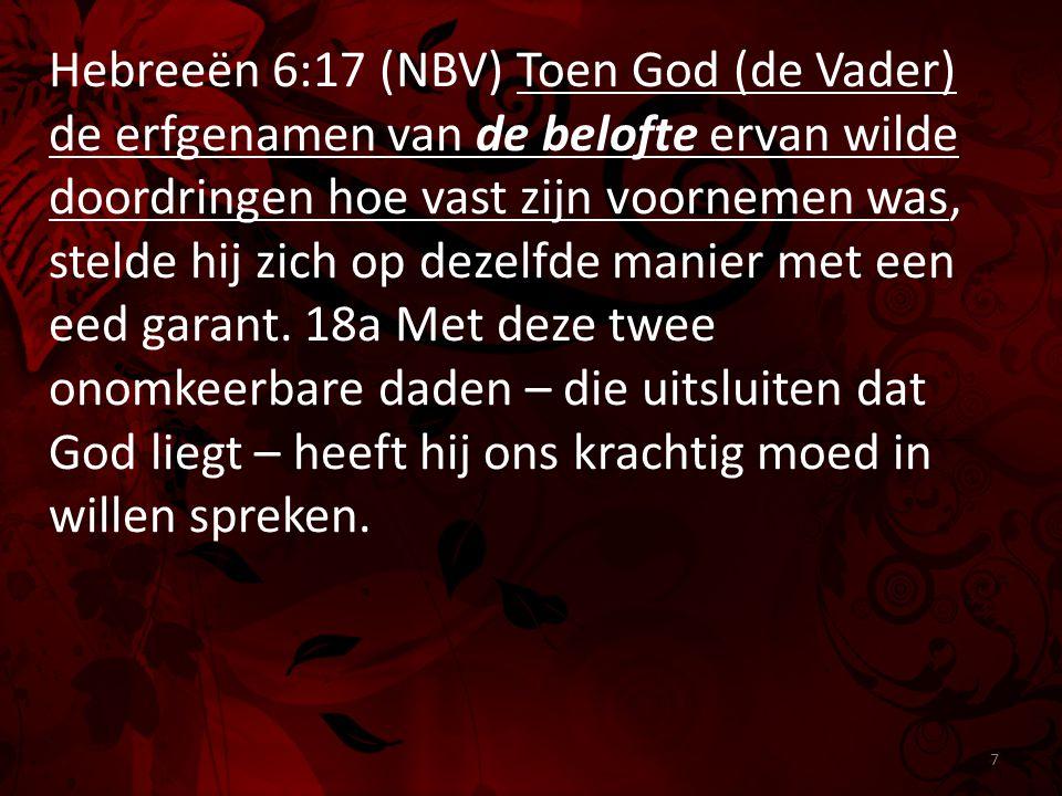 Hebreeën 6:17 (NBV) Toen God (de Vader) de erfgenamen van de belofte ervan wilde doordringen hoe vast zijn voornemen was, stelde hij zich op dezelfde