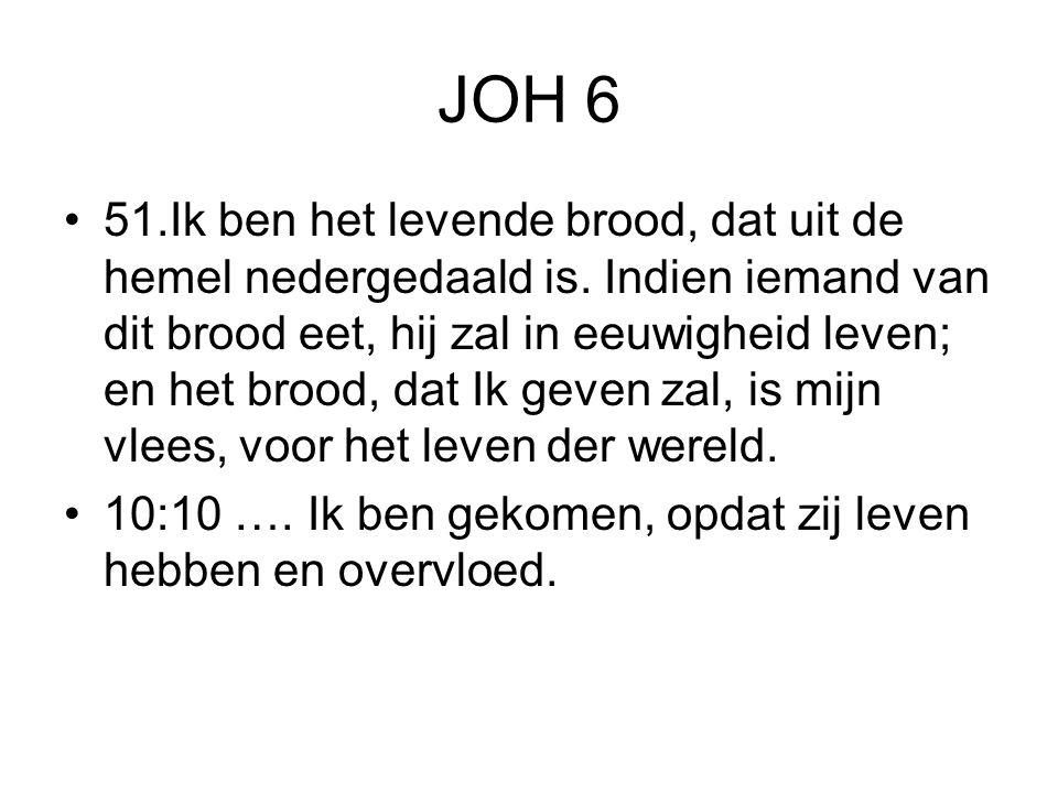 JOH 6 51.Ik ben het levende brood, dat uit de hemel nedergedaald is. Indien iemand van dit brood eet, hij zal in eeuwigheid leven; en het brood, dat I