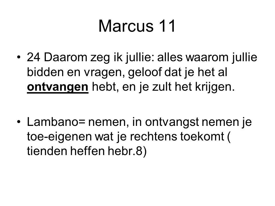 Marcus 11 24 Daarom zeg ik jullie: alles waarom jullie bidden en vragen, geloof dat je het al ontvangen hebt, en je zult het krijgen. Lambano= nemen,