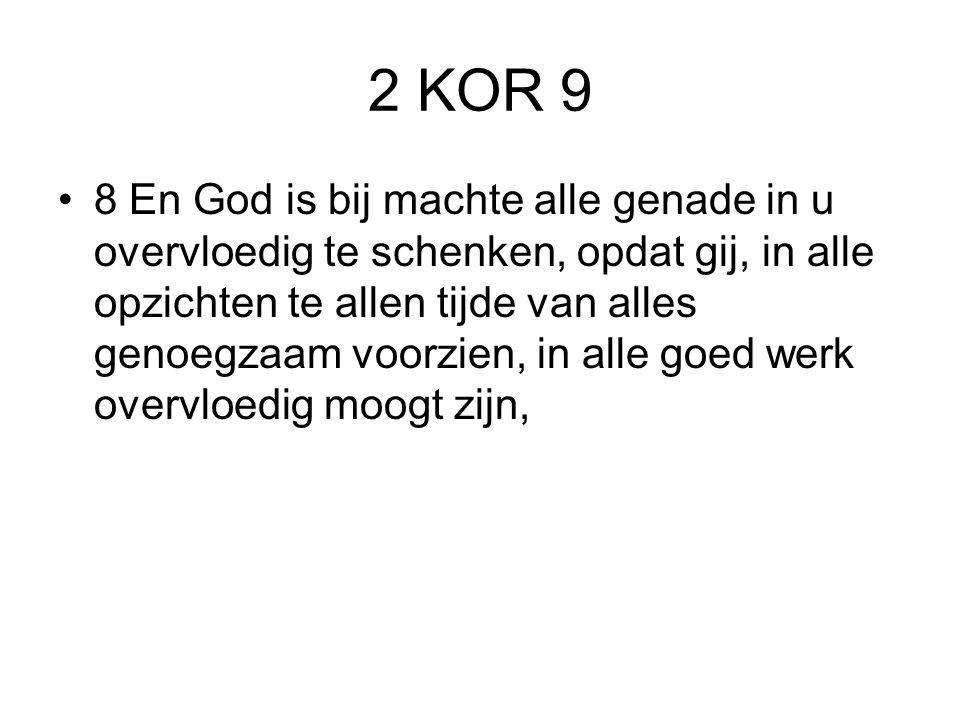 2 KOR 9 8 En God is bij machte alle genade in u overvloedig te schenken, opdat gij, in alle opzichten te allen tijde van alles genoegzaam voorzien, in