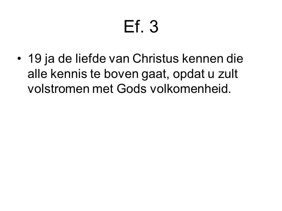 Ef. 3 19 ja de liefde van Christus kennen die alle kennis te boven gaat, opdat u zult volstromen met Gods volkomenheid.
