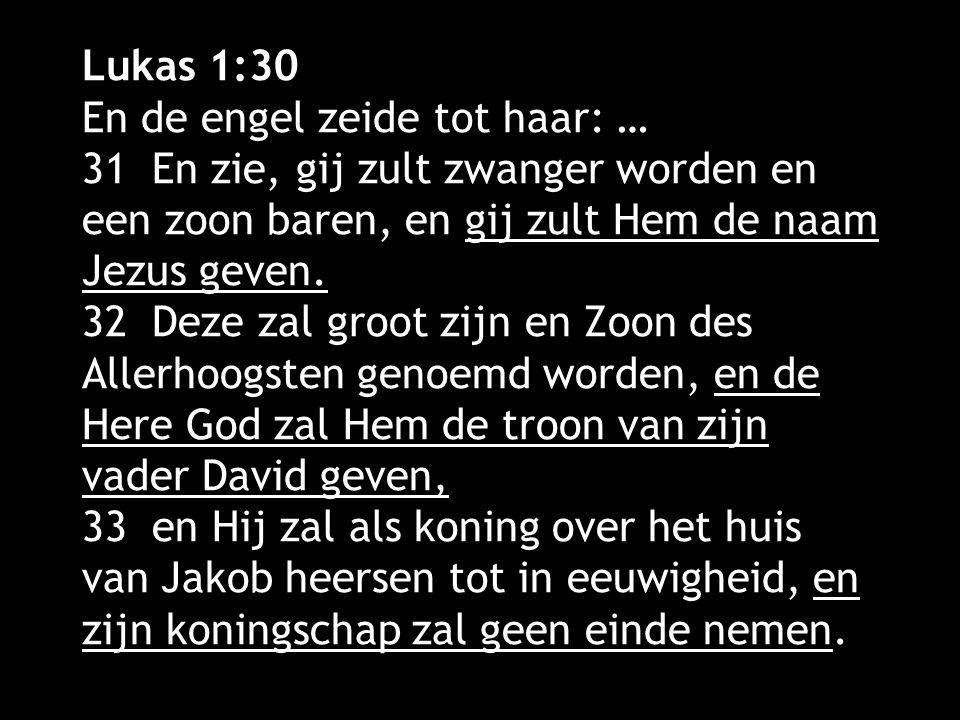 Lukas 1:30 En de engel zeide tot haar: … 31 En zie, gij zult zwanger worden en een zoon baren, en gij zult Hem de naam Jezus geven. 32 Deze zal groot