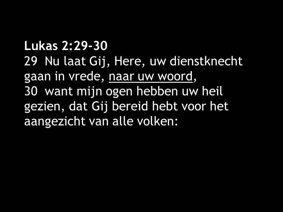 Lukas 2:29-30 29 Nu laat Gij, Here, uw dienstknecht gaan in vrede, naar uw woord, 30 want mijn ogen hebben uw heil gezien, dat Gij bereid hebt voor he