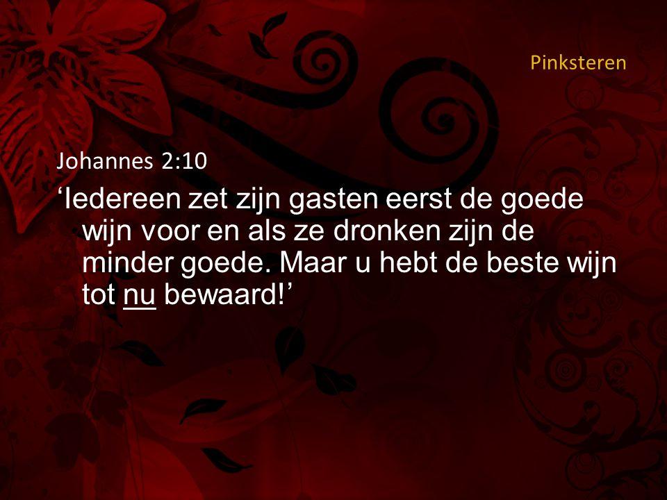 Pinksteren Johannes 2:10 'Iedereen zet zijn gasten eerst de goede wijn voor en als ze dronken zijn de minder goede.