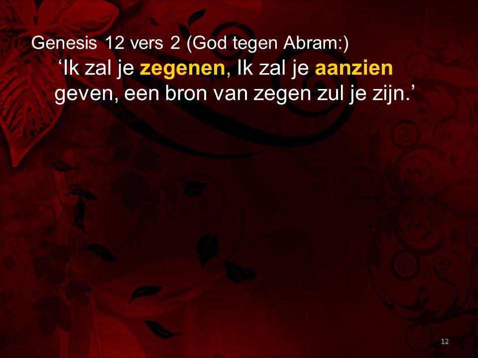 12 Genesis 12 vers 2 (God tegen Abram:) 'Ik zal je zegenen, Ik zal je aanzien geven, een bron van zegen zul je zijn.' 12