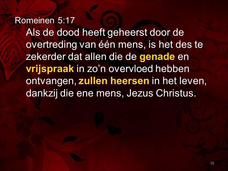 15 Romeinen 5:17 Als de dood heeft geheerst door de overtreding van één mens, is het des te zekerder dat allen die de genade en vrijspraak in zo'n ove