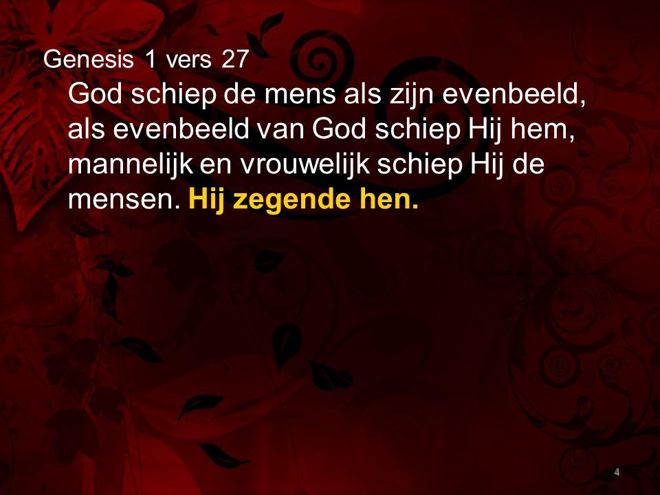 4 Genesis 1 vers 27 God schiep de mens als zijn evenbeeld, als evenbeeld van God schiep Hij hem, mannelijk en vrouwelijk schiep Hij de mensen. Hij zeg