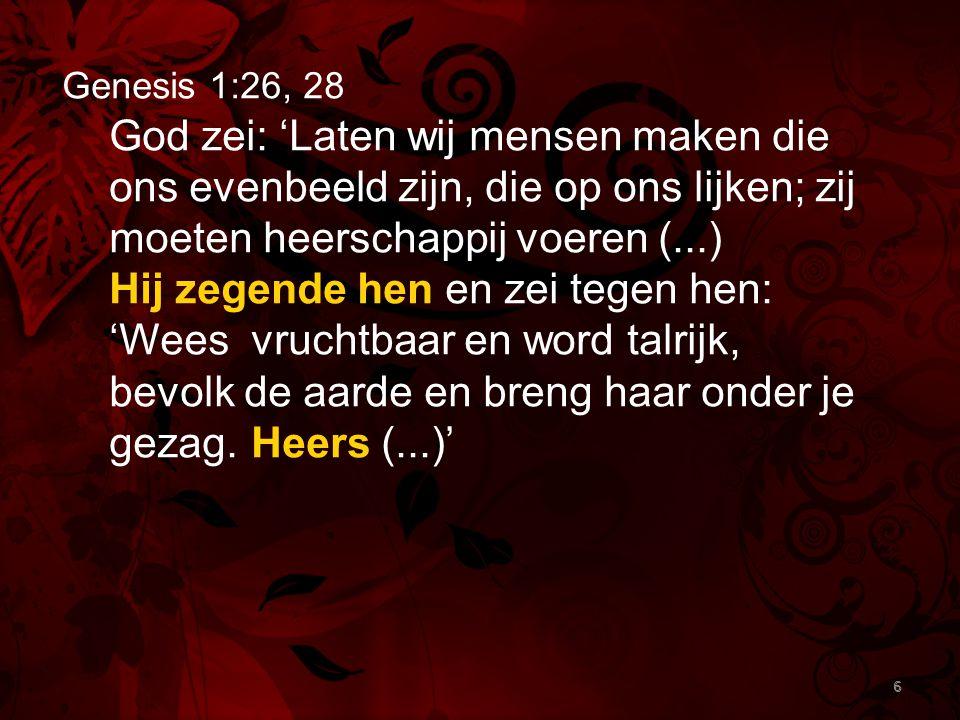 6 Genesis 1:26, 28 God zei: 'Laten wij mensen maken die ons evenbeeld zijn, die op ons lijken; zij moeten heerschappij voeren (...) Hij zegende hen en