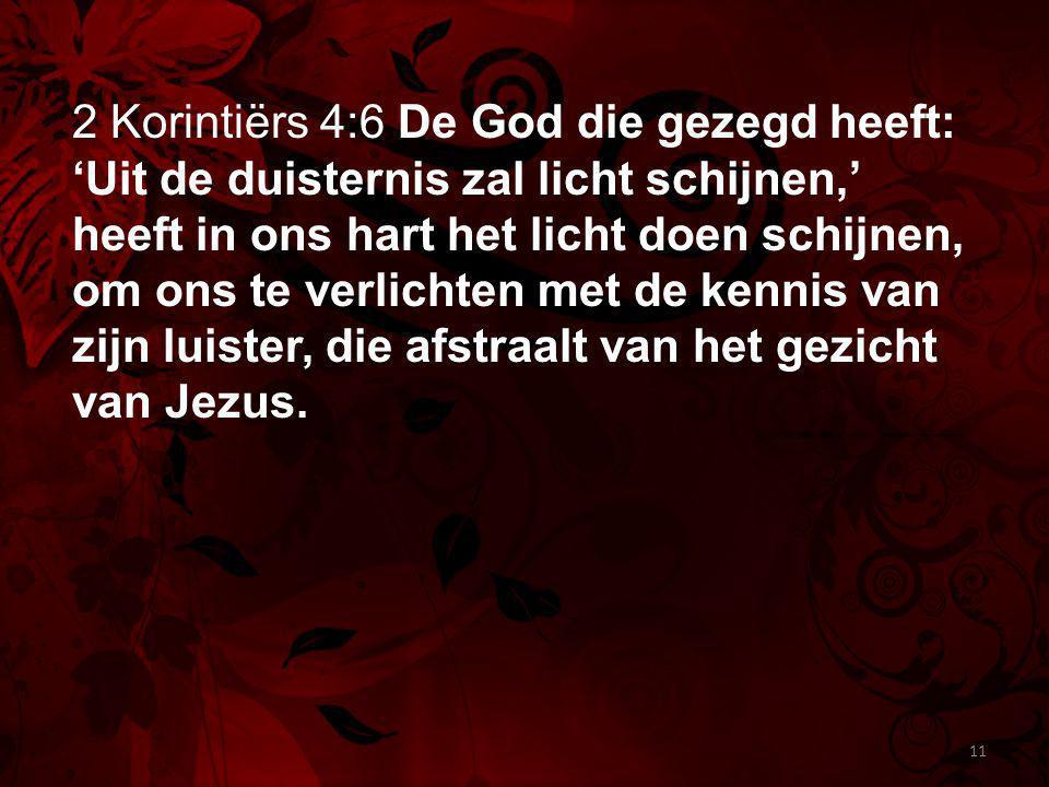 2 Korintiërs 4:6 De God die gezegd heeft: 'Uit de duisternis zal licht schijnen,' heeft in ons hart het licht doen schijnen, om ons te verlichten met
