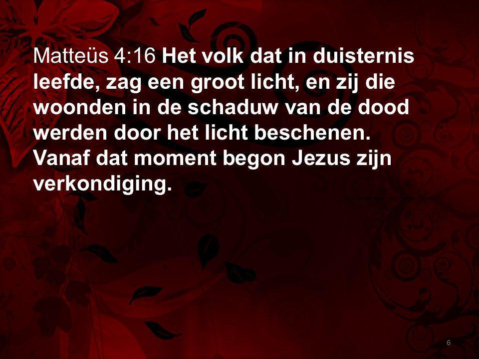 Matteüs 4:16 Het volk dat in duisternis leefde, zag een groot licht, en zij die woonden in de schaduw van de dood werden door het licht beschenen. Van