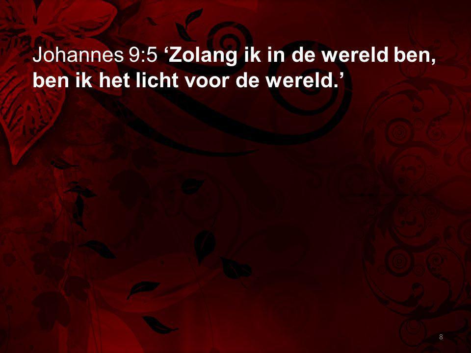 Johannes 9:5 'Zolang ik in de wereld ben, ben ik het licht voor de wereld.' 8