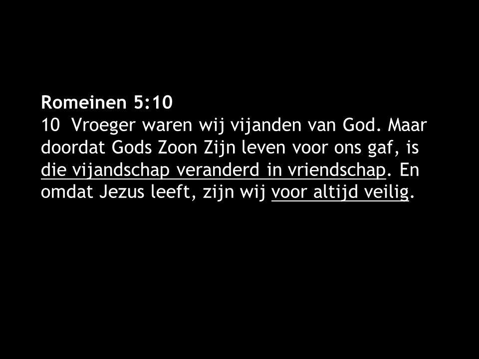Romeinen 5:10 10 Vroeger waren wij vijanden van God. Maar doordat Gods Zoon Zijn leven voor ons gaf, is die vijandschap veranderd in vriendschap. En o