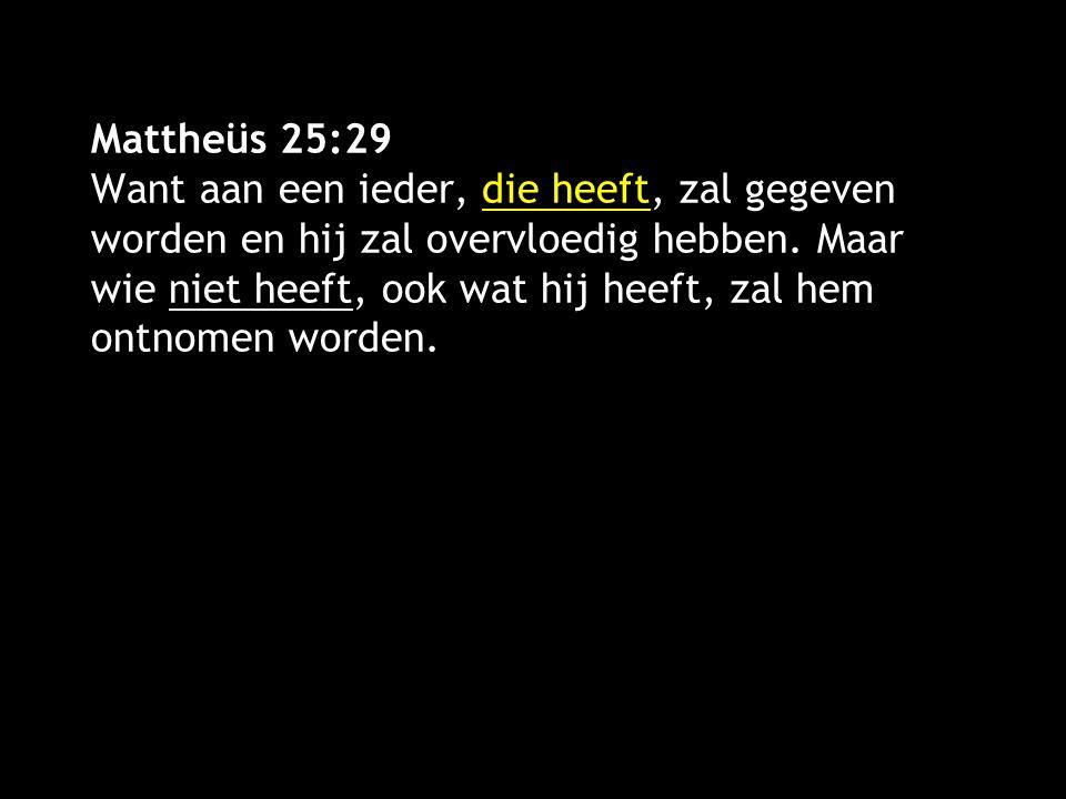 Mattheüs 25:29 Want aan een ieder, die heeft, zal gegeven worden en hij zal overvloedig hebben. Maar wie niet heeft, ook wat hij heeft, zal hem ontnom