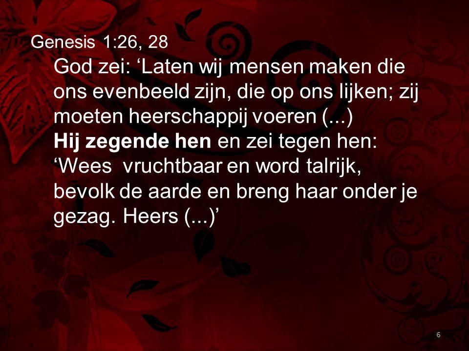 6 Genesis 1:26, 28 God zei: 'Laten wij mensen maken die ons evenbeeld zijn, die op ons lijken; zij moeten heerschappij voeren (...) Hij zegende hen en zei tegen hen: 'Wees vruchtbaar en word talrijk, bevolk de aarde en breng haar onder je gezag.