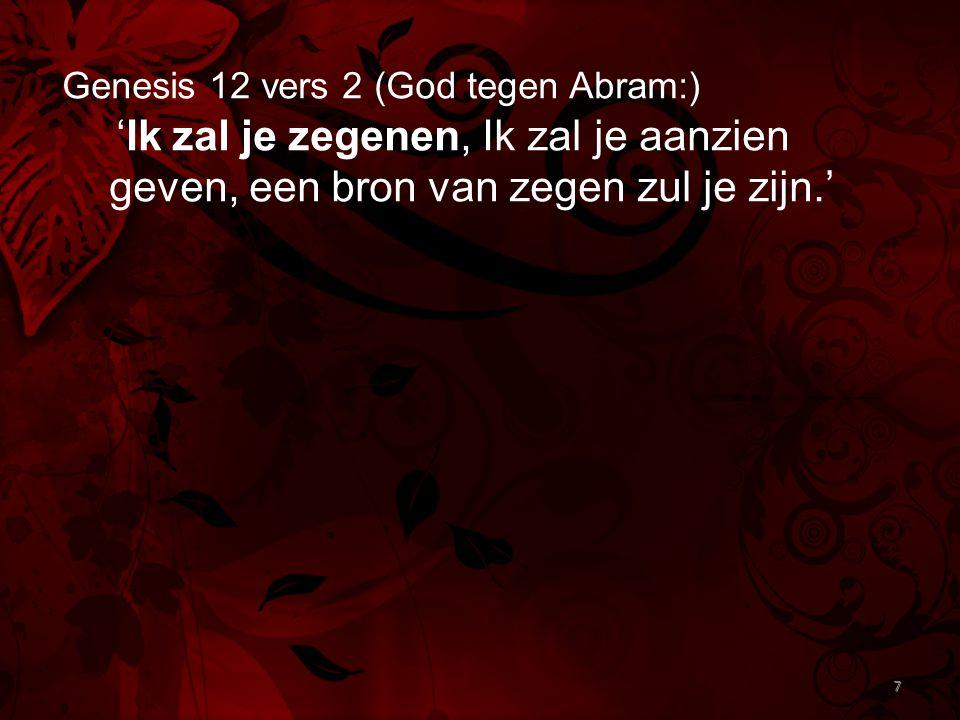 7 Genesis 12 vers 2 (God tegen Abram:) 'Ik zal je zegenen, Ik zal je aanzien geven, een bron van zegen zul je zijn.' 7