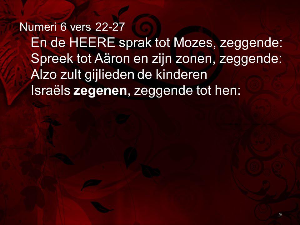 9 Numeri 6 vers 22-27 En de HEERE sprak tot Mozes, zeggende: Spreek tot Aäron en zijn zonen, zeggende: Alzo zult gijlieden de kinderen Israëls zegenen, zeggende tot hen: 9