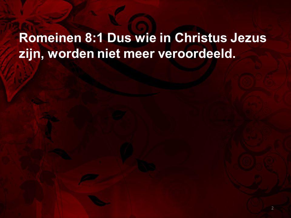 Romeinen 8:1 Dus wie in Christus Jezus zijn, worden niet meer veroordeeld. 2