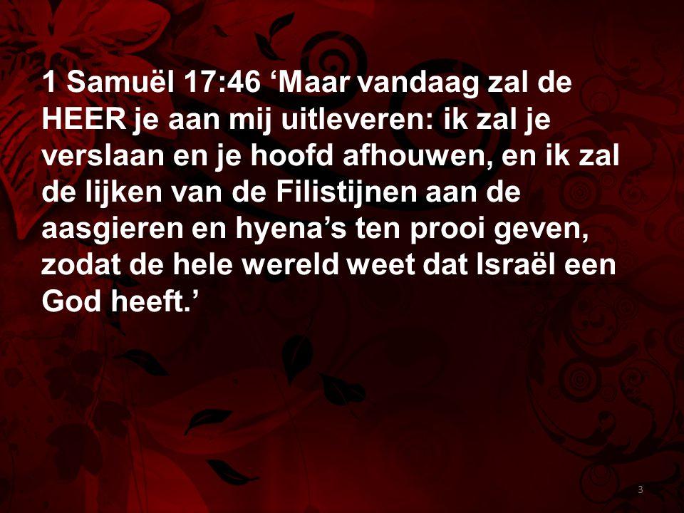 1 Samuël 17:46 'Maar vandaag zal de HEER je aan mij uitleveren: ik zal je verslaan en je hoofd afhouwen, en ik zal de lijken van de Filistijnen aan de