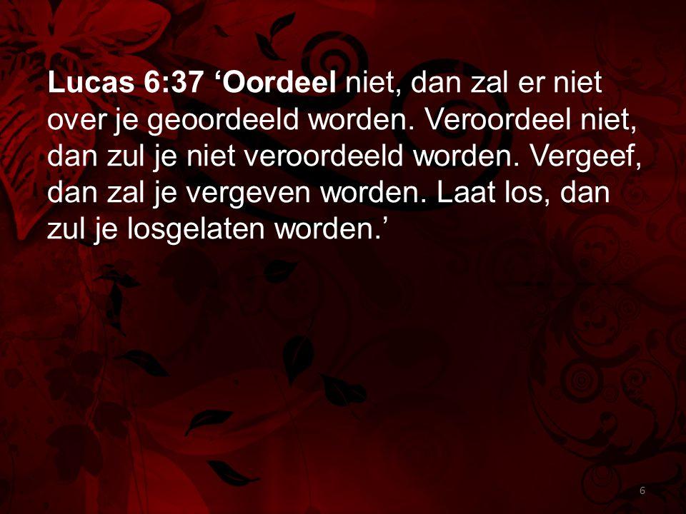 Lucas 6:37 'Oordeel niet, dan zal er niet over je geoordeeld worden. Veroordeel niet, dan zul je niet veroordeeld worden. Vergeef, dan zal je vergeven