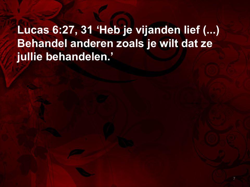Lucas 6:27, 31 'Heb je vijanden lief (...) Behandel anderen zoals je wilt dat ze jullie behandelen.' 7