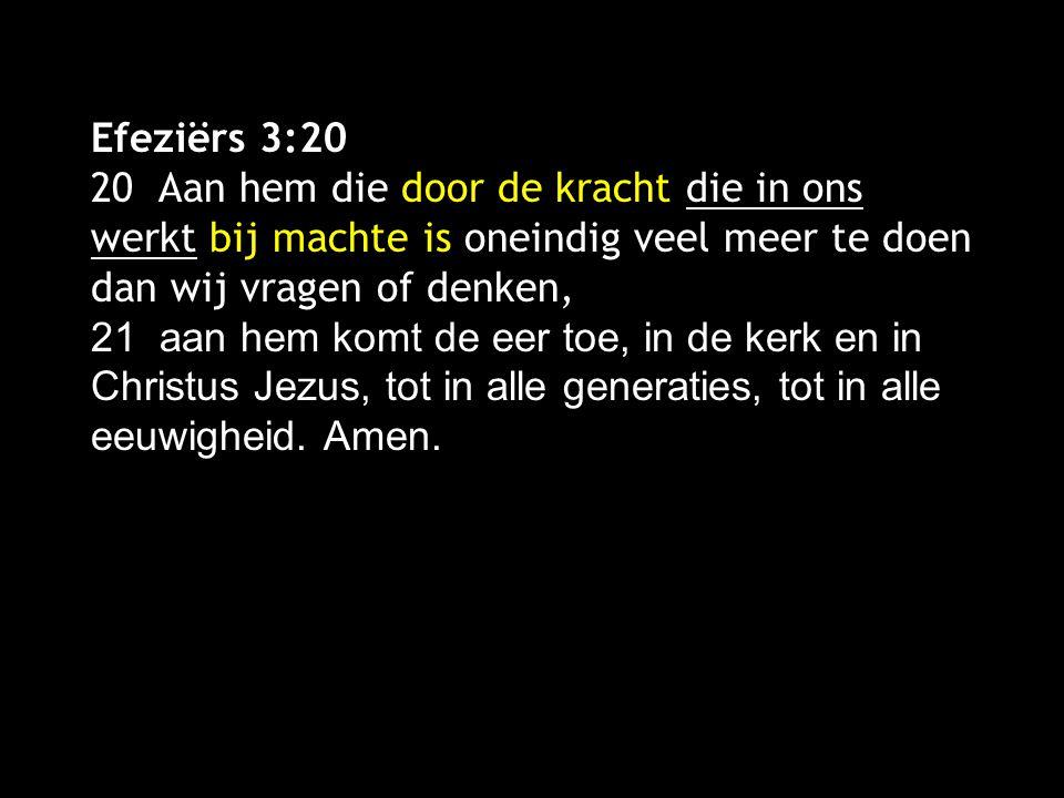 Efeziërs 3:20 20 Aan hem die door de kracht die in ons werkt bij machte is oneindig veel meer te doen dan wij vragen of denken, 21 aan hem komt de eer toe, in de kerk en in Christus Jezus, tot in alle generaties, tot in alle eeuwigheid.