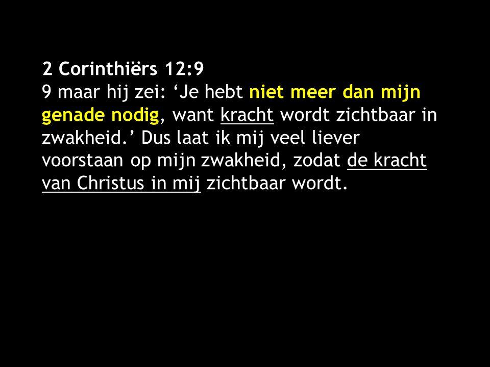 2 Corinthiërs 12:9 9 maar hij zei: 'Je hebt niet meer dan mijn genade nodig, want kracht wordt zichtbaar in zwakheid.' Dus laat ik mij veel liever voorstaan op mijn zwakheid, zodat de kracht van Christus in mij zichtbaar wordt.