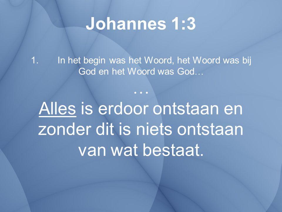Johannes 1:3 1. In het begin was het Woord, het Woord was bij God en het Woord was God … … Alles is erdoor ontstaan en zonder dit is niets ontstaan va