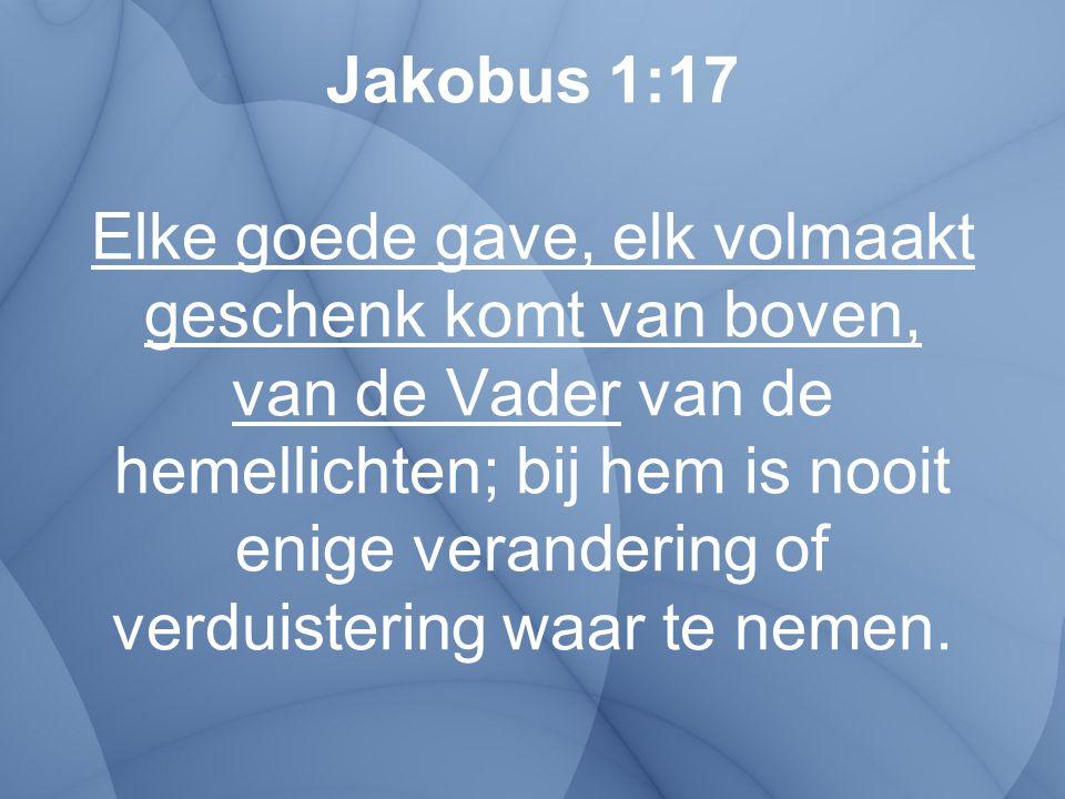 Jakobus 1:17 Elke goede gave, elk volmaakt geschenk komt van boven, van de Vader van de hemellichten; bij hem is nooit enige verandering of verduister