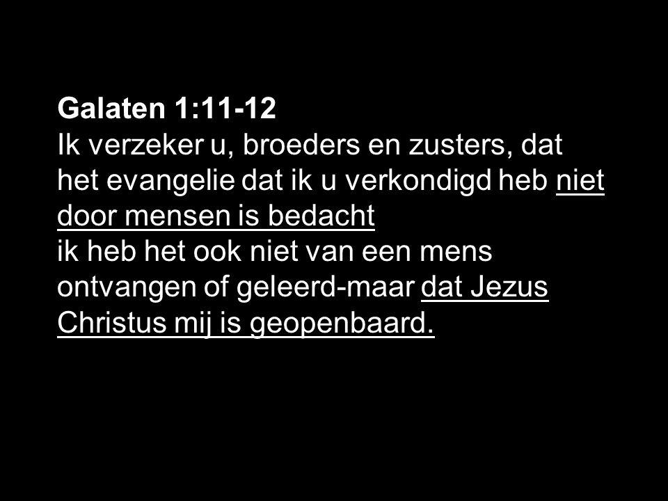 Galaten 1:11-12 Ik verzeker u, broeders en zusters, dat het evangelie dat ik u verkondigd heb niet door mensen is bedacht ik heb het ook niet van een