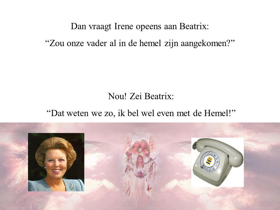 Dan vraagt Irene opeens aan Beatrix: Zou onze vader al in de hemel zijn aangekomen? Nou.