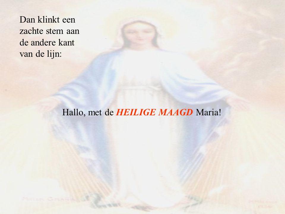 Dan klinkt een zachte stem aan de andere kant van de lijn: Hallo, met de HEILIGE MAAGD Maria!