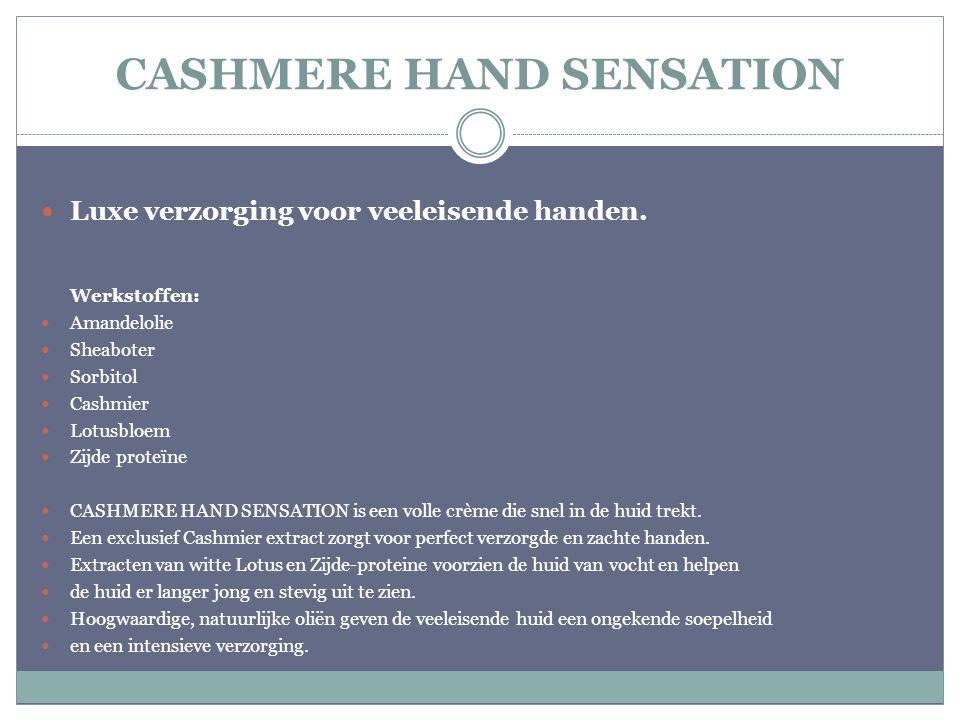 CASHMERE HAND SENSATION Luxe verzorging voor veeleisende handen. Werkstoffen: Amandelolie Sheaboter Sorbitol Cashmier Lotusbloem Zijde proteïne CASHME