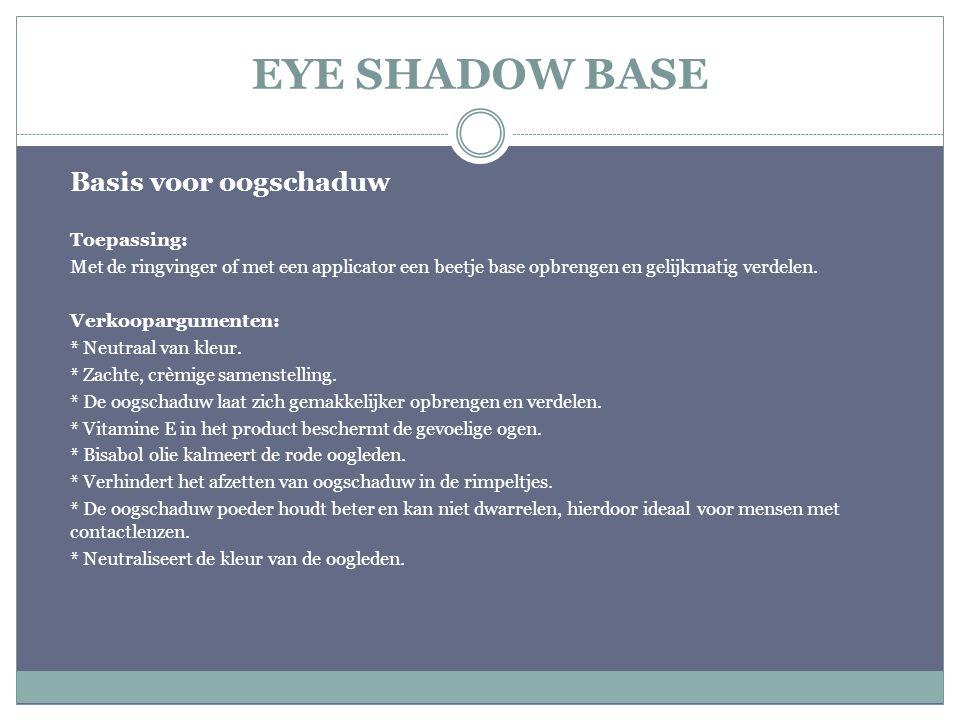 EYE SHADOW BASE Basis voor oogschaduw Toepassing: Met de ringvinger of met een applicator een beetje base opbrengen en gelijkmatig verdelen. Verkoopar