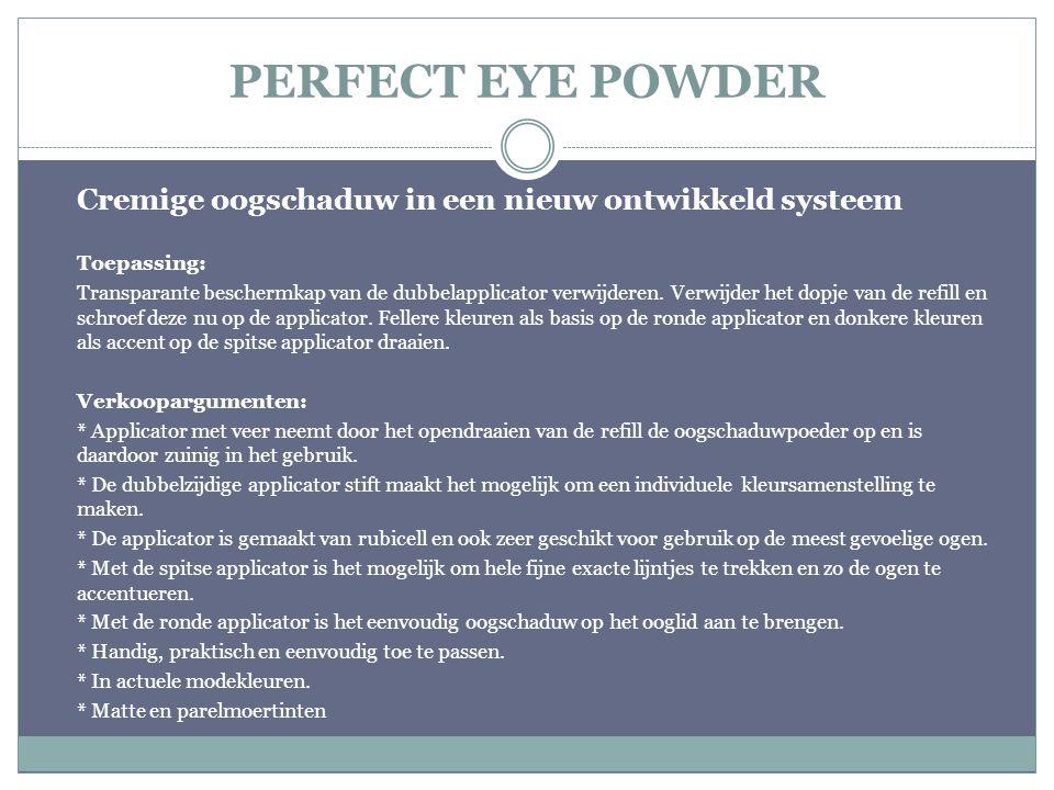 PERFECT EYE POWDER Cremige oogschaduw in een nieuw ontwikkeld systeem Toepassing: Transparante beschermkap van de dubbelapplicator verwijderen. Verwij