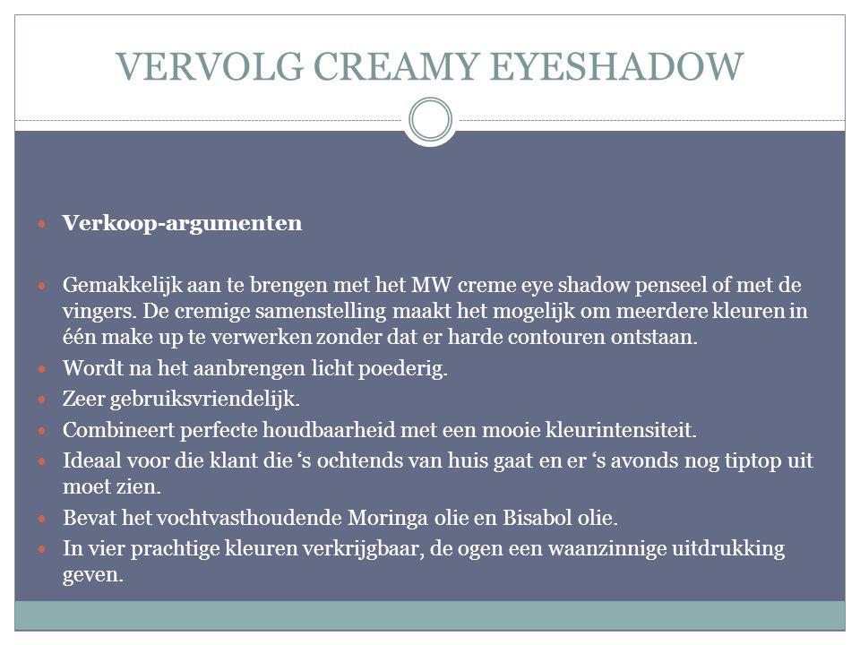 VERVOLG CREAMY EYESHADOW Verkoop-argumenten Gemakkelijk aan te brengen met het MW creme eye shadow penseel of met de vingers. De cremige samenstelling